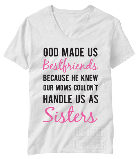 Best Friend Quotes For Shirts: God Made Us Best Friends Because He Knew Our Mom Couldn't