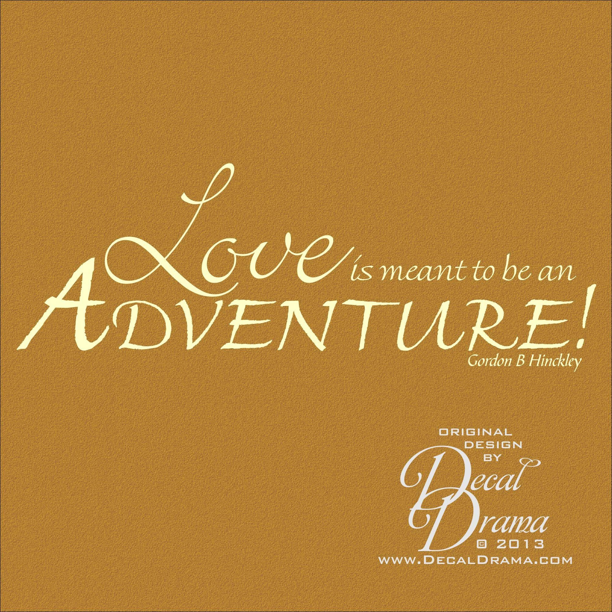 Gordon B Hinckley Quotes About Love : Love is Meant to be an ADVENTURE, Gordon B. Hinckley quote, Vinyl Wall ...